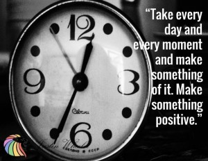 Take every day and every moment and make something of it. Make somethint positive