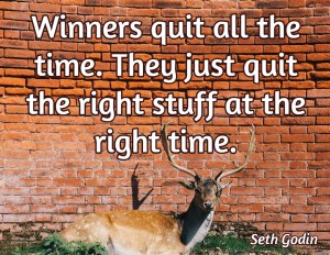 Winners quit all the time, they just quit the right stuff at the right time
