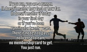 If you run, you are a runner. No matter how fast or how far. It doesn't matter if today is your first day, or if you 've been running for 20 years. There is no test to pass, no license to earn, no membership card to get. You just run!