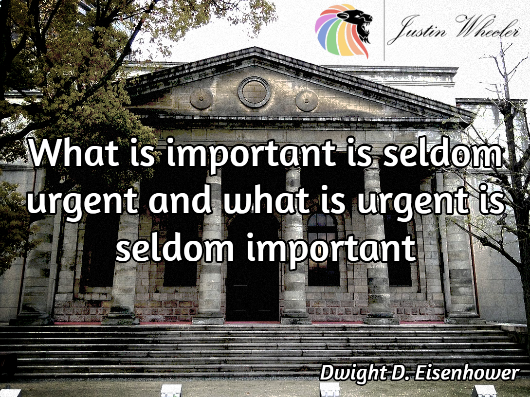 What is important is seldom urgent and what is urgent is seldom important.