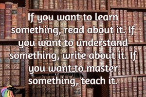 if you want to learn something, read about it, if you want to understand it write about it, if you want to master something, teach it.